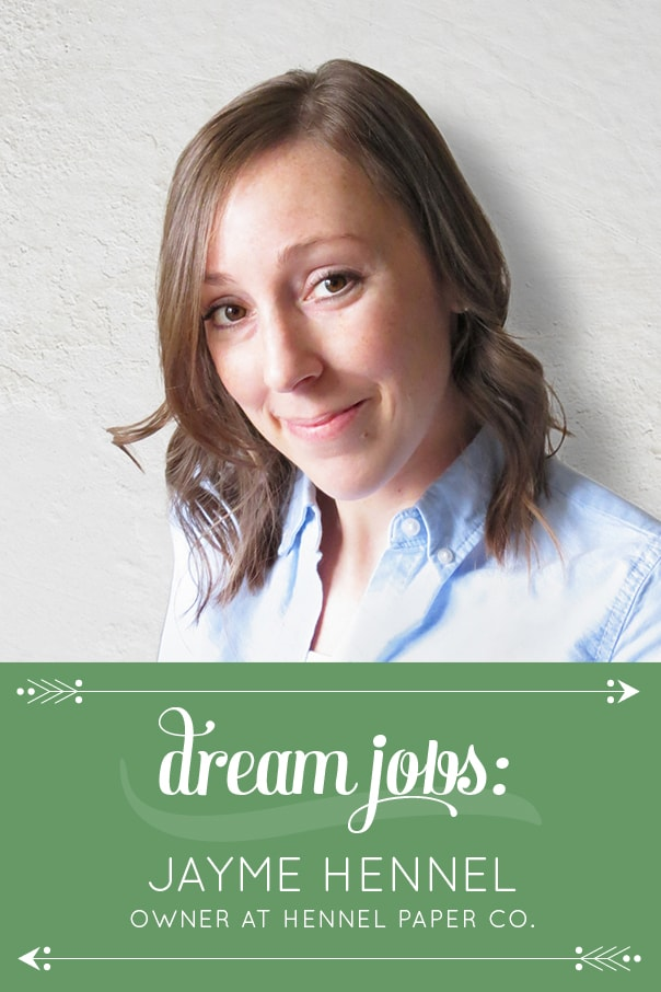 It's the first Dream Job of the new year! I'm thrilled to introduce you to my new friend Jayme Hennel, the owner and creative director of Hennel Paper Co. - dream-jobs-jayme-hennel